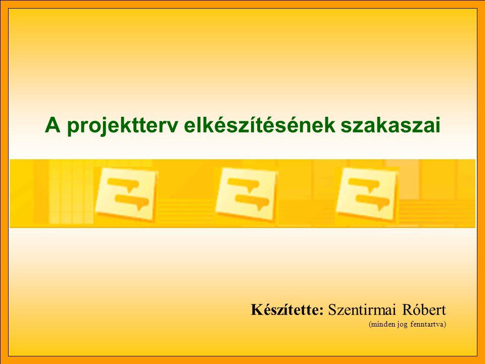 A projektterv elkészítésének szakaszai Készítette: Szentirmai Róbert (minden jog fenntartva)