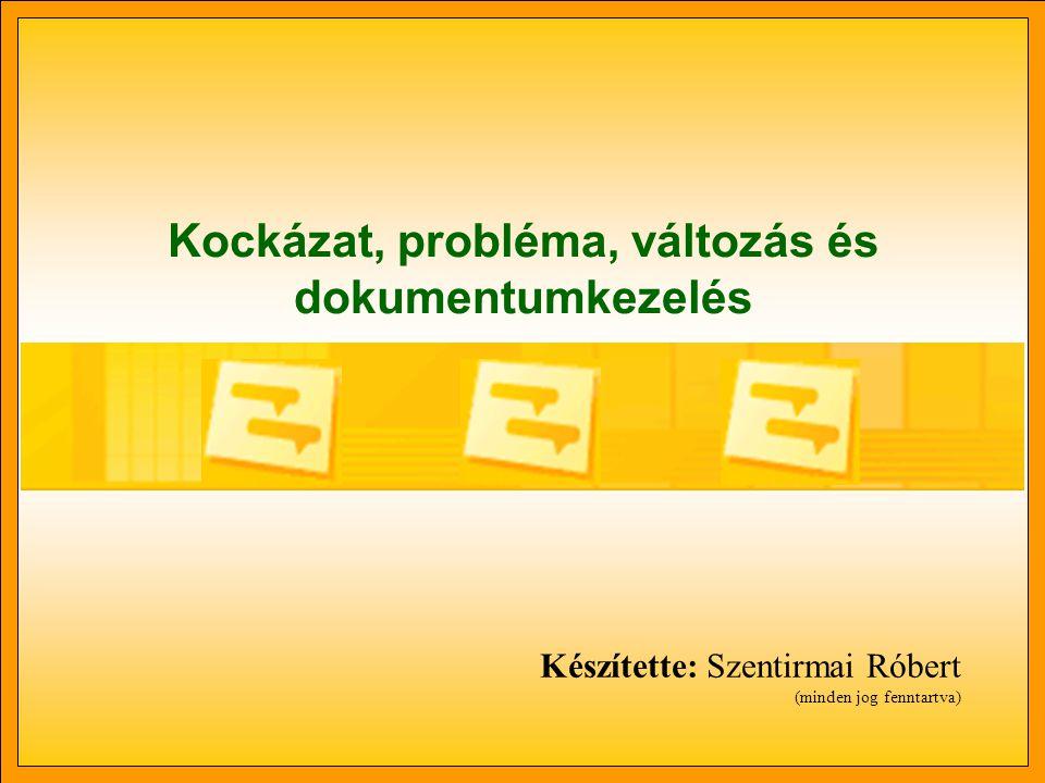 Kockázat, probléma, változás és dokumentumkezelés Készítette: Szentirmai Róbert (minden jog fenntartva)