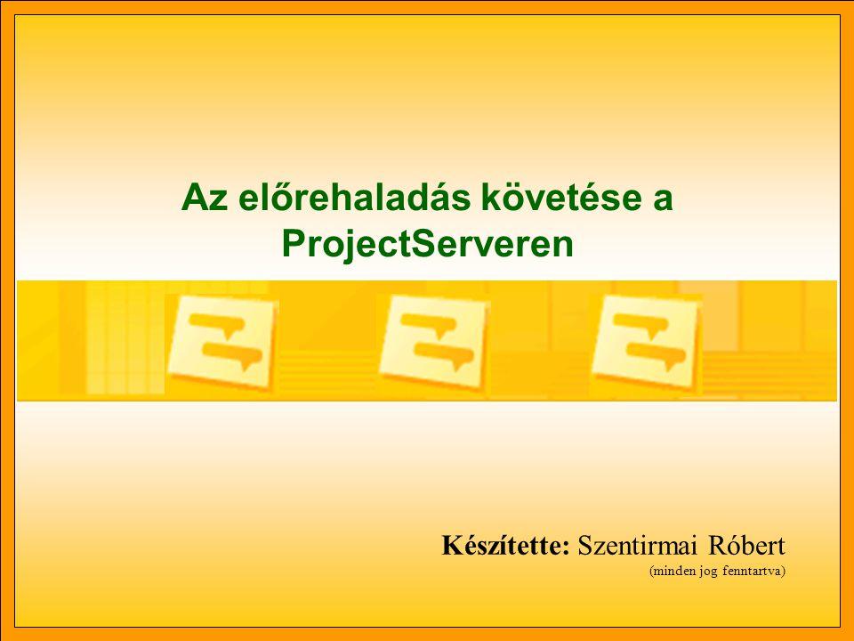 Az előrehaladás követése a ProjectServeren Készítette: Szentirmai Róbert (minden jog fenntartva)