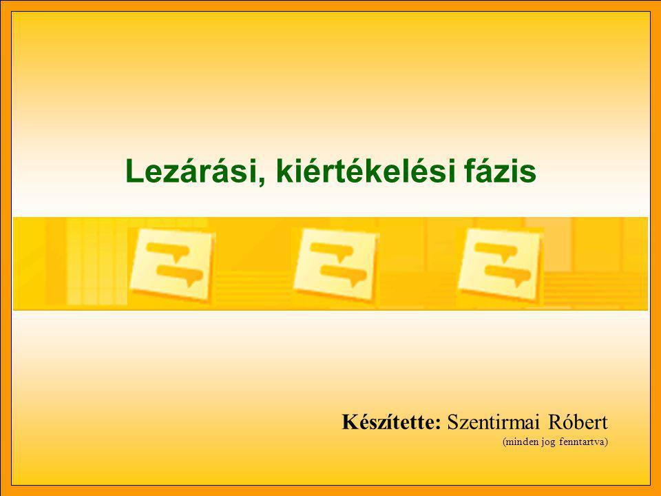Lezárási, kiértékelési fázis Készítette: Szentirmai Róbert (minden jog fenntartva)