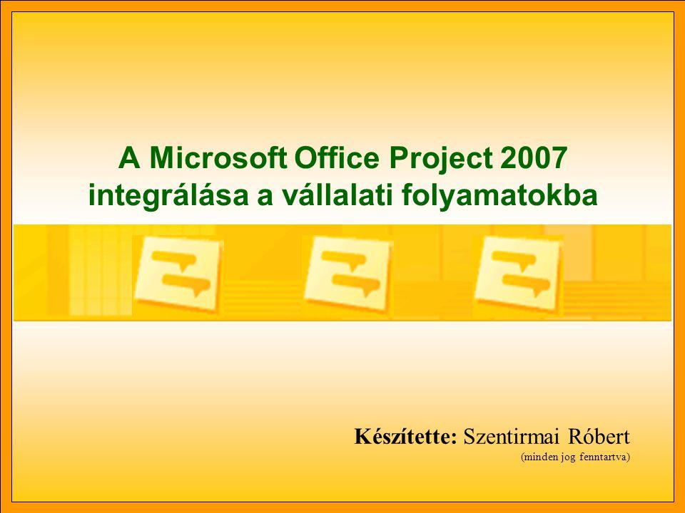 A Microsoft Office Project 2007 integrálása a vállalati folyamatokba Készítette: Szentirmai Róbert (minden jog fenntartva)