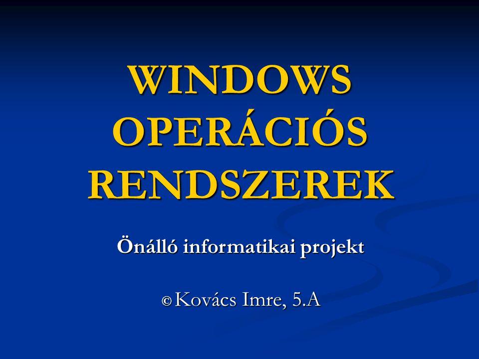 WINDOWS OPERÁCIÓS RENDSZEREK © Kovács Imre, 5.A © Kovács Imre, 5.A Önálló informatikai projekt Önálló informatikai projekt
