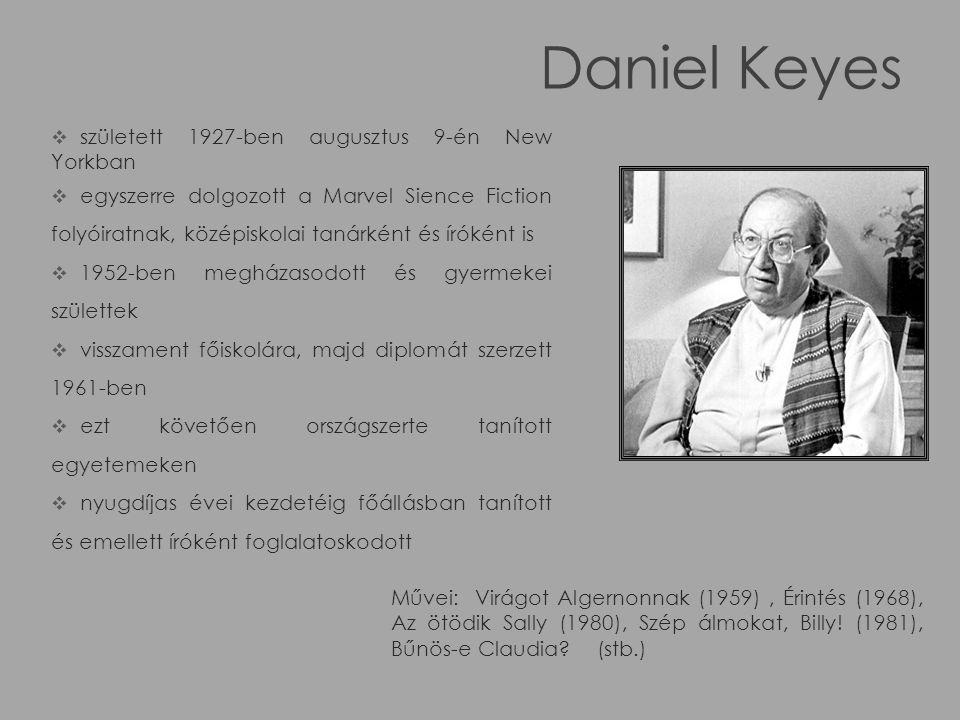 Daniel Keyes  született 1927-ben augusztus 9-én New Yorkban  egyszerre dolgozott a Marvel Sience Fiction folyóiratnak, középiskolai tanárként és íróként is  1952-ben megházasodott és gyermekei születtek  visszament főiskolára, majd diplomát szerzett 1961-ben  ezt követően országszerte tanított egyetemeken  nyugdíjas évei kezdetéig főállásban tanított és emellett íróként foglalatoskodott Művei: Virágot Algernonnak (1959), Érintés (1968), Az ötödik Sally (1980), Szép álmokat, Billy.
