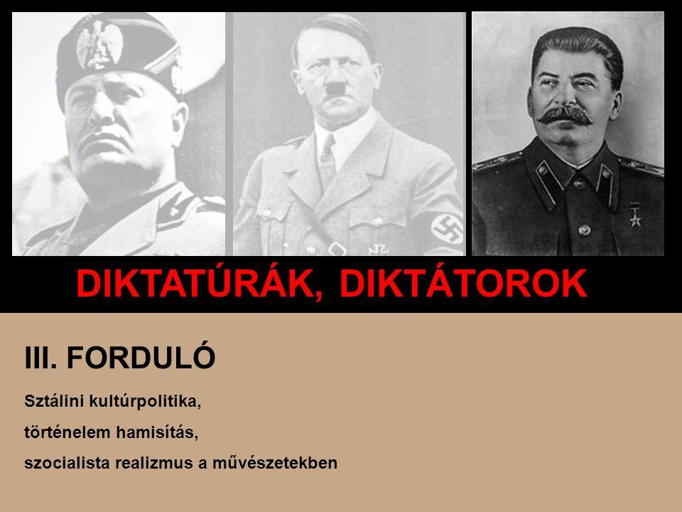 DIKTATÚRÁK, DIKTÁTOROK III. FORDULÓ Sztálini kultúrpolitika, történelem hamisítás, szocialista realizmus a művészetekben