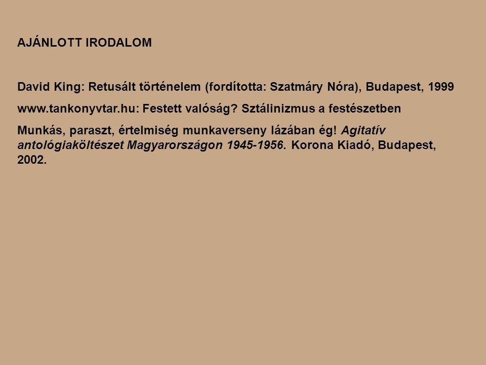 AJÁNLOTT IRODALOM David King: Retusált történelem (fordította: Szatmáry Nóra), Budapest, 1999 www.tankonyvtar.hu: Festett valóság? Sztálinizmus a fest