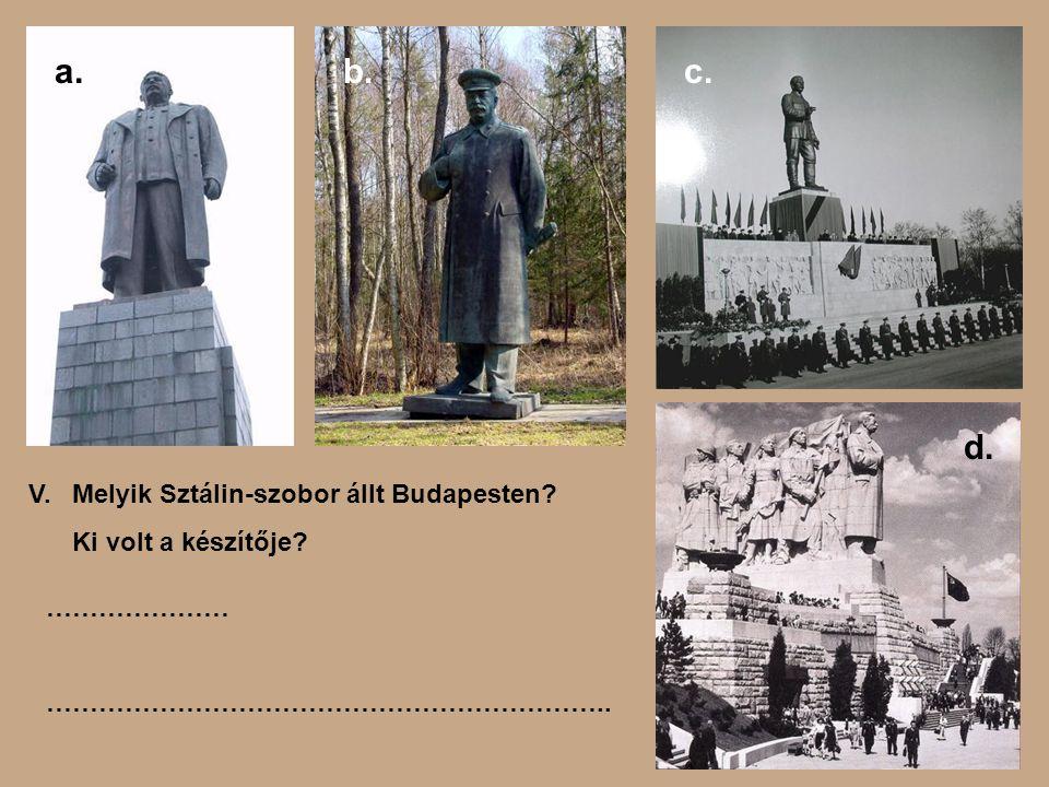 Melyik Sztálin-szobor állt Budapesten? Ki volt a készítője? a.b.c. d. V. ………………… ………………………………………………………..