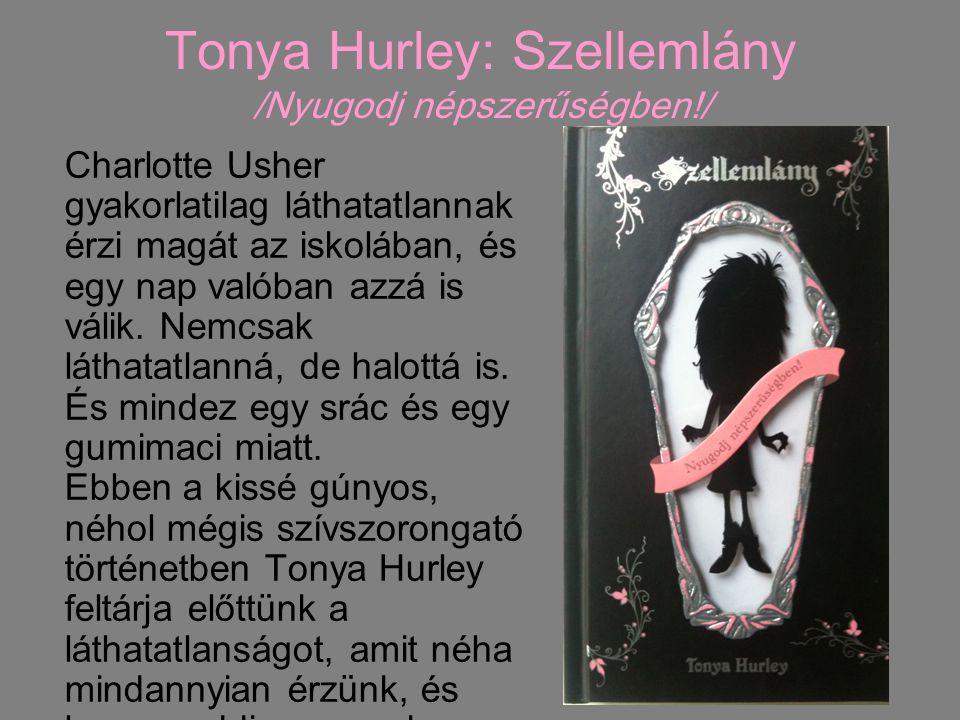 Tonya Hurley: Szellemlány /Nyugodj népszerűségben!/ Charlotte Usher gyakorlatilag láthatatlannak érzi magát az iskolában, és egy nap valóban azzá is v