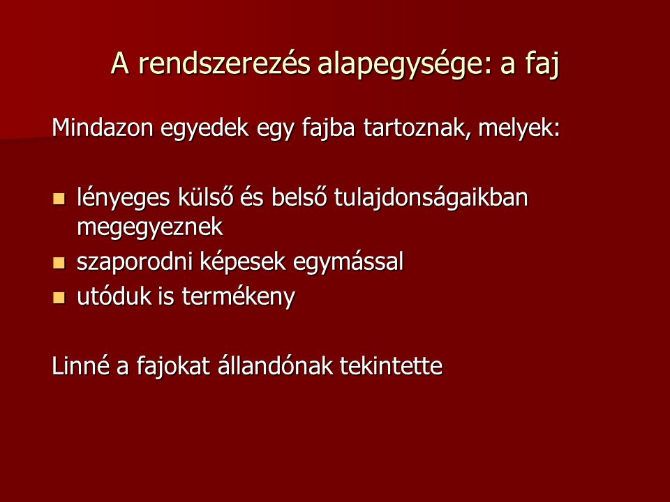 A rendszertani kategóriák Alá- és fölérendelés elve alapján – hasonló csoportokat egy nagyobb egységbe foglalta Alá- és fölérendelés elve alapján – hasonló csoportokat egy nagyobb egységbe foglalta A kategóriák: A kategóriák:  Faj = Species  Nemzettség = Genus  Család = Familia  Rend = Ordo  Osztály = Classis  Törzs = Phylum Mindegyik kategóriának lehetnek alcsoportjai is, pl: alosztály, alrend stb.