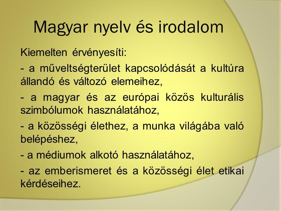 Magyar nyelv és irodalom Kiemelten érvényesíti: - a műveltségterület kapcsolódását a kultúra állandó és változó elemeihez, - a magyar és az európai kö