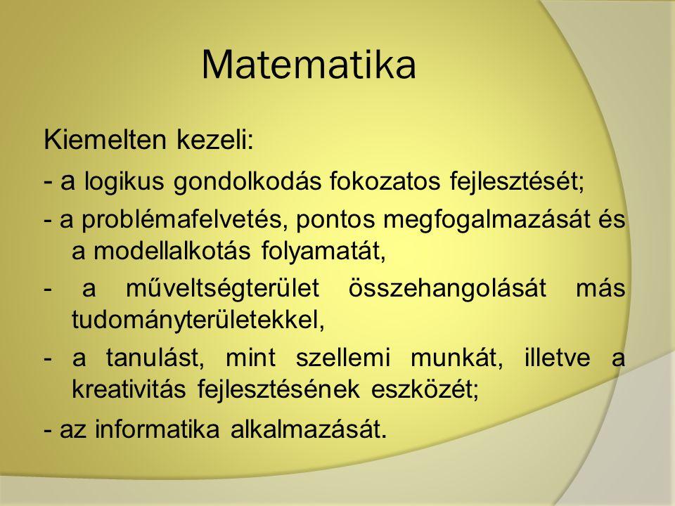 Matematika Kiemelten kezeli: - a logikus gondolkodás fokozatos fejlesztését; - a problémafelvetés, pontos megfogalmazását és a modellalkotás folyamatá