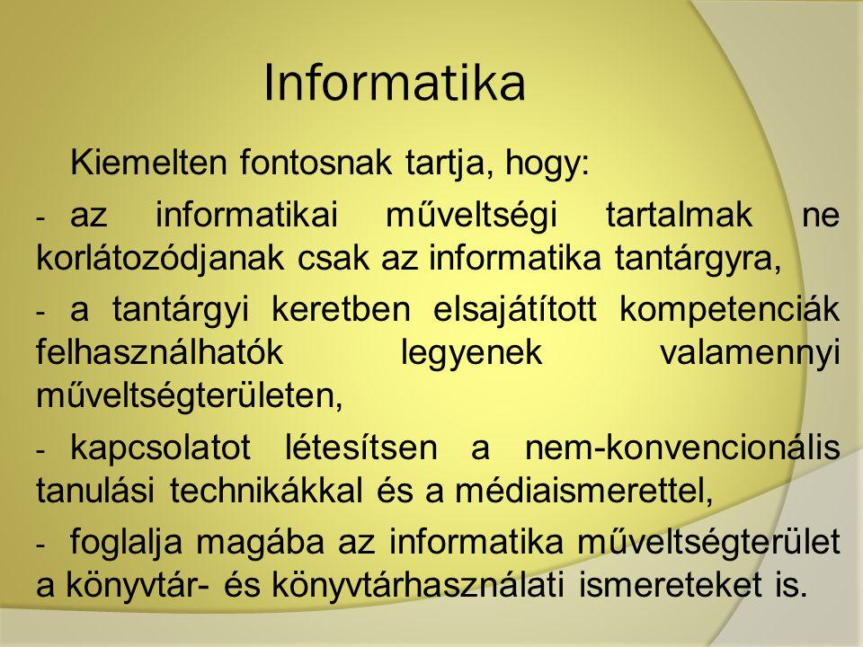 Informatika Kiemelten fontosnak tartja, hogy: - az informatikai műveltségi tartalmak ne korlátozódjanak csak az informatika tantárgyra, - a tantárgyi keretben elsajátított kompetenciák felhasználhatók legyenek valamennyi műveltségterületen, - kapcsolatot létesítsen a nem-konvencionális tanulási technikákkal és a médiaismerettel, - foglalja magába az informatika műveltségterület a könyvtár- és könyvtárhasználati ismereteket is.