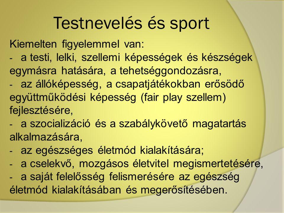 Testnevelés és sport Kiemelten figyelemmel van: - a testi, lelki, szellemi képességek és készségek egymásra hatására, a tehetséggondozásra, - az állóképesség, a csapatjátékokban erősödő együttműködési képesség (fair play szellem) fejlesztésére, - a szocializáció és a szabálykövető magatartás alkalmazására, - az egészséges életmód kialakítására; - a cselekvő, mozgásos életvitel megismertetésére, - a saját felelősség felismerésére az egészség életmód kialakításában és megerősítésében.