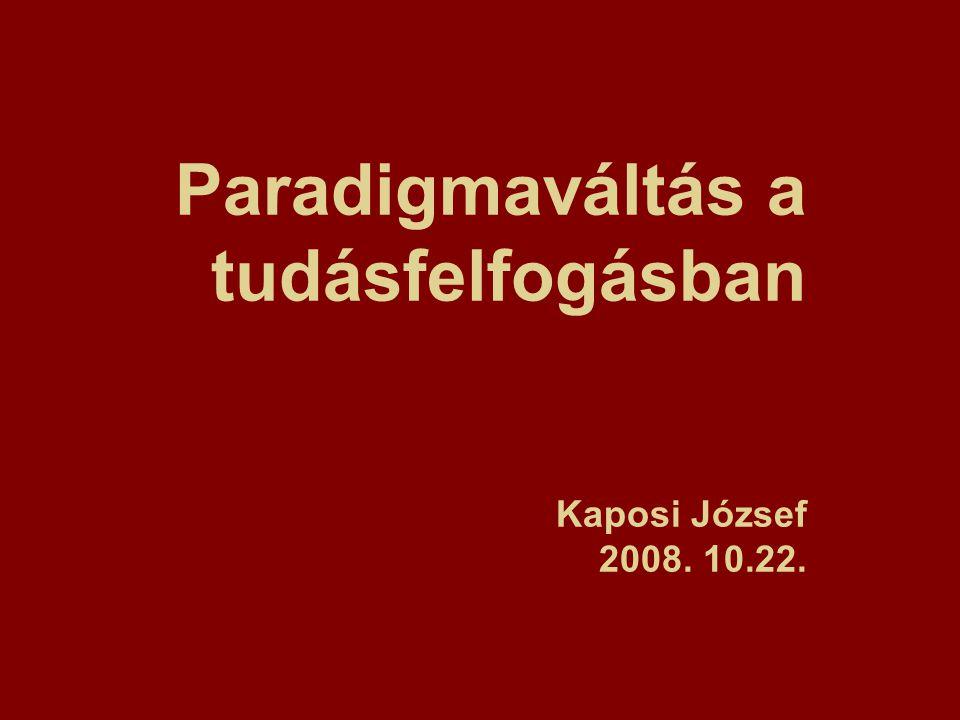 Paradigmaváltás a tudásfelfogásban Kaposi József 2008. 10.22.