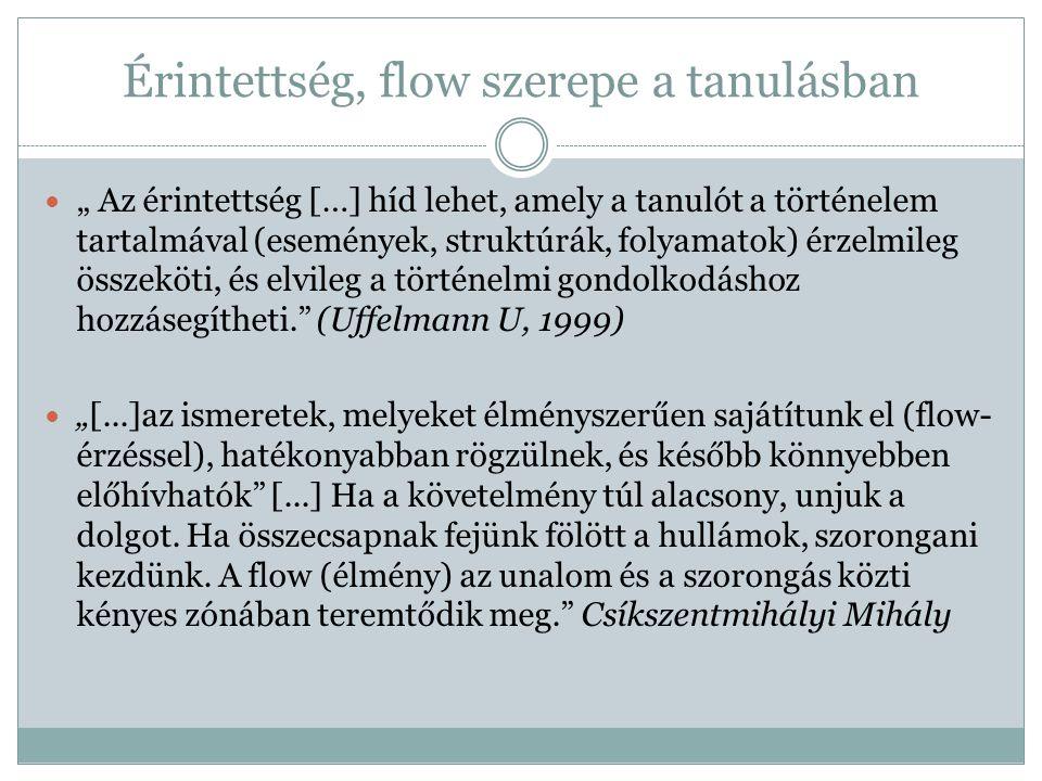 """Érintettség, flow szerepe a tanulásban """" Az érintettség […] híd lehet, amely a tanulót a történelem tartalmával (események, struktúrák, folyamatok) érzelmileg összeköti, és elvileg a történelmi gondolkodáshoz hozzásegítheti. (Uffelmann U, 1999) """"[...]az ismeretek, melyeket élményszerűen sajátítunk el (flow- érzéssel), hatékonyabban rögzülnek, és később könnyebben előhívhatók [...] Ha a követelmény túl alacsony, unjuk a dolgot."""