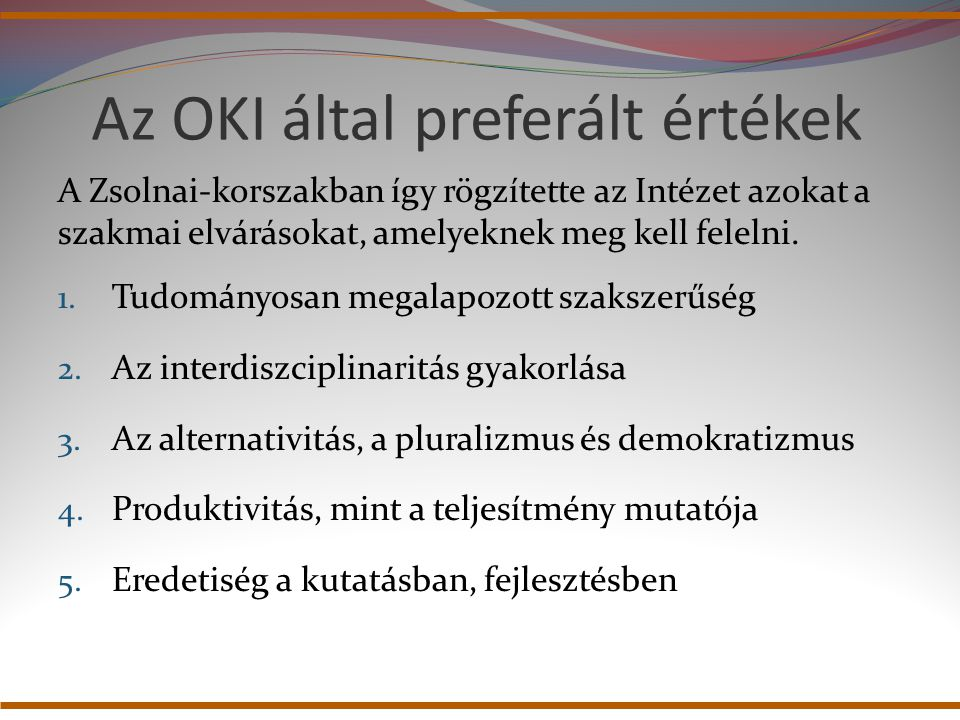 Az OKI által preferált értékek A Zsolnai-korszakban így rögzítette az Intézet azokat a szakmai elvárásokat, amelyeknek meg kell felelni. 1. Tudományos
