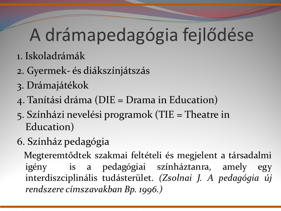 A drámapedagógia fejlődése 1. Iskoladrámák 2. Gyermek- és diákszínjátszás 3. Drámajátékok 4. Tanítási dráma (DIE = Drama in Education) 5. Színházi nev