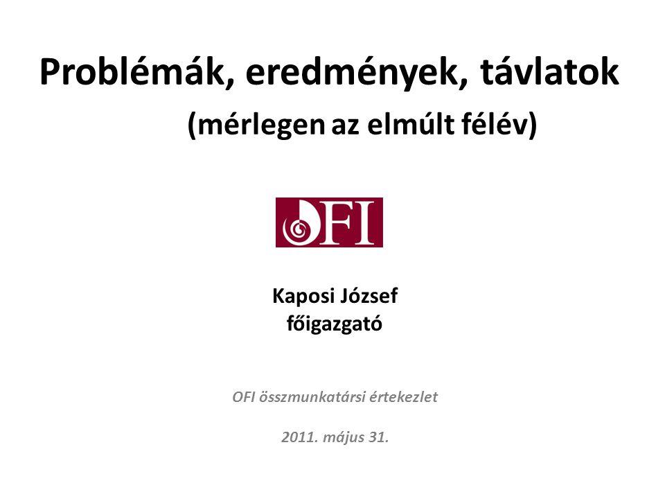 Problémák, eredmények, távlatok (mérlegen az elmúlt félév) Kaposi József főigazgató OFI összmunkatársi értekezlet 2011.