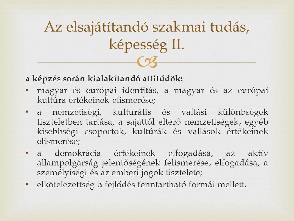  a képzés során kialakítandó attitűdök: magyar és európai identitás, a magyar és az európai kultúra értékeinek elismerése; a nemzetiségi, kulturális és vallási különbségek tiszteletben tartása, a sajáttól eltérő nemzetiségek, egyéb kisebbségi csoportok, kultúrák és vallások értékeinek elismerése; a demokrácia értékeinek elfogadása, az aktív állampolgárság jelentőségének felismerése, elfogadása, a személyiségi és az emberi jogok tisztelete; elkötelezettség a fejlődés fenntartható formái mellett.