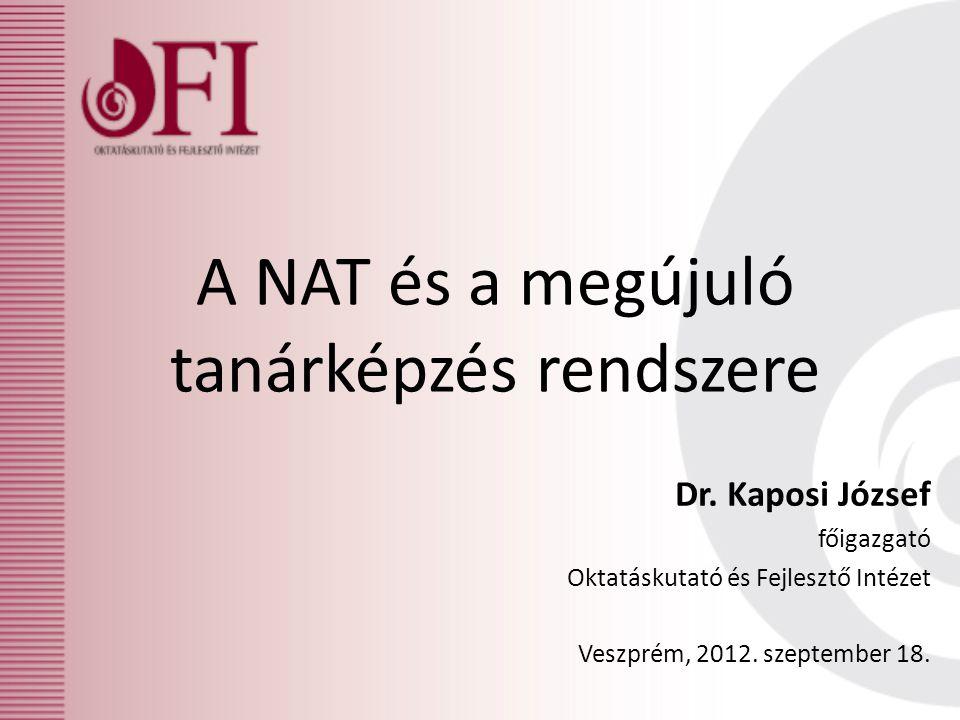A NAT és a megújuló tanárképzés rendszere Dr. Kaposi József főigazgató Oktatáskutató és Fejlesztő Intézet Veszprém, 2012. szeptember 18.