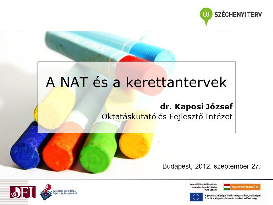 A NAT és a kerettantervek dr. Kaposi József Oktatáskutató és Fejlesztő Intézet Budapest, 2012. szeptember 27.