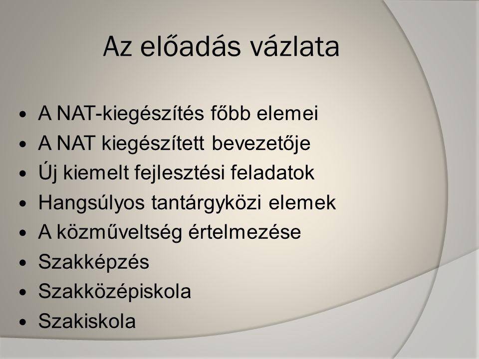 Az előadás vázlata A NAT-kiegészítés főbb elemei A NAT kiegészített bevezetője Új kiemelt fejlesztési feladatok Hangsúlyos tantárgyközi elemek A közműveltség értelmezése Szakképzés Szakközépiskola Szakiskola