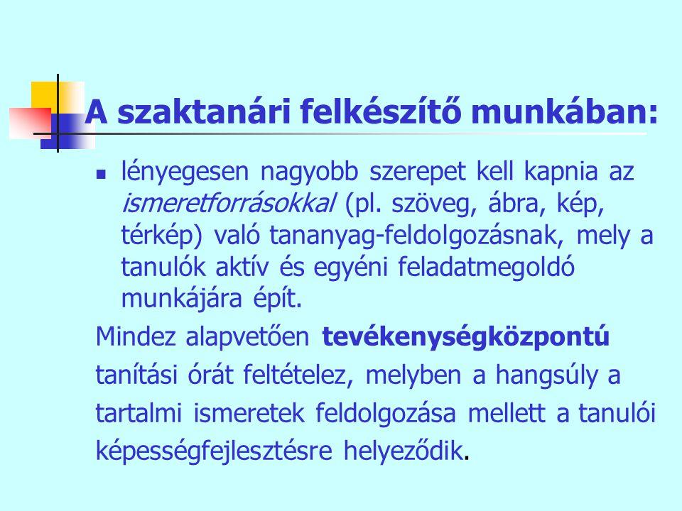 A szaktanári felkészítő munkában: lényegesen nagyobb szerepet kell kapnia az ismeretforrásokkal (pl.