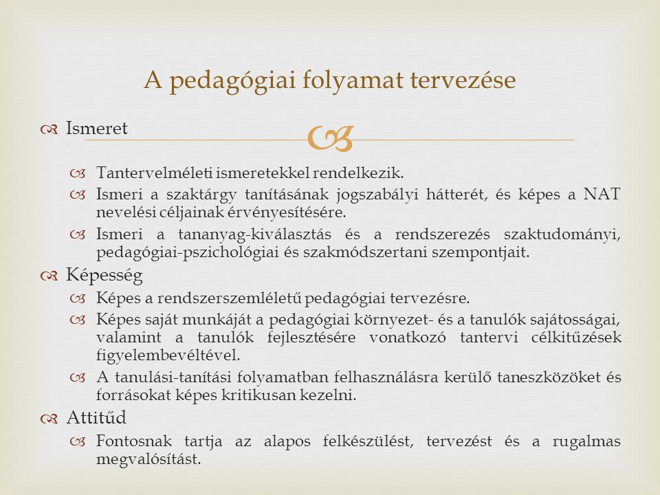   Ismeret  Tantervelméleti ismeretekkel rendelkezik.  Ismeri a szaktárgy tanításának jogszabályi hátterét, és képes a NAT nevelési céljainak érvén