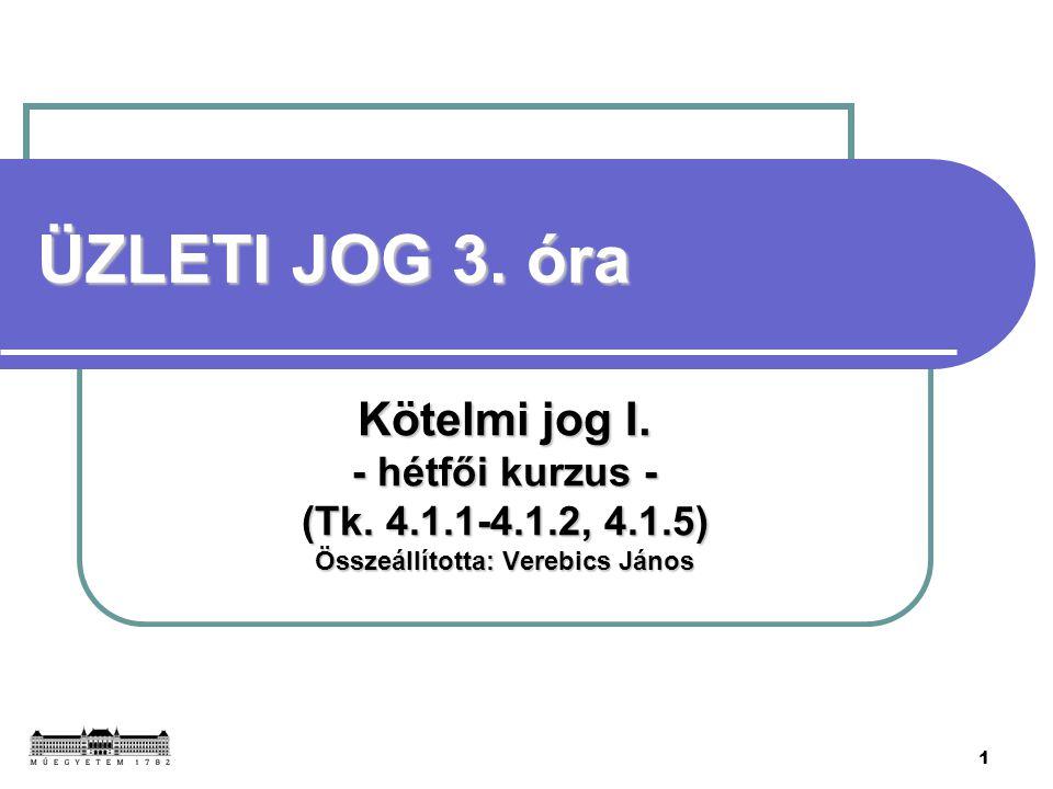 1 ÜZLETI JOG 3. óra Kötelmi jog I. - hétfői kurzus - (Tk. 4.1.1-4.1.2, 4.1.5) Összeállította: Verebics János