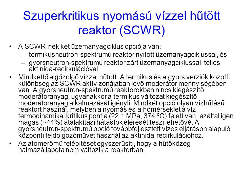 Szuperkritikus nyomású vízzel hűtött reaktor (SCWR) A SCWR-nek két üzemanyagciklus opciója van: –termikusneutron-spektrumú reaktor nyitott üzemanyagci