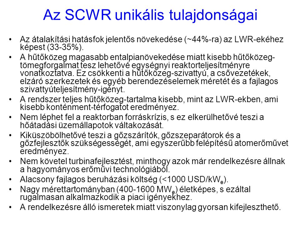 Az SCWR unikális tulajdonságai Az átalakítási hatásfok jelentős növekedése (~44%-ra) az LWR-ekéhez képest (33-35%). A hűtőközeg magasabb entalpianövek