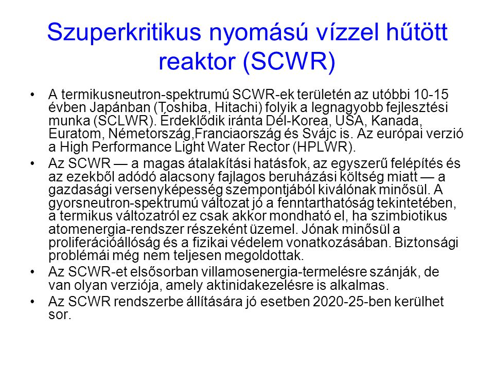 Szuperkritikus nyomású vízzel hűtött reaktor (SCWR) A termikusneutron-spektrumú SCWR-ek területén az utóbbi 10-15 évben Japánban (Toshiba, Hitachi) fo