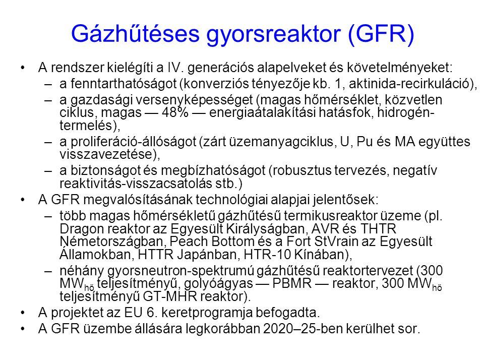 Gázhűtéses gyorsreaktor (GFR) A rendszer kielégíti a IV. generációs alapelveket és követelményeket: –a fenntarthatóságot (konverziós tényezője kb. 1,
