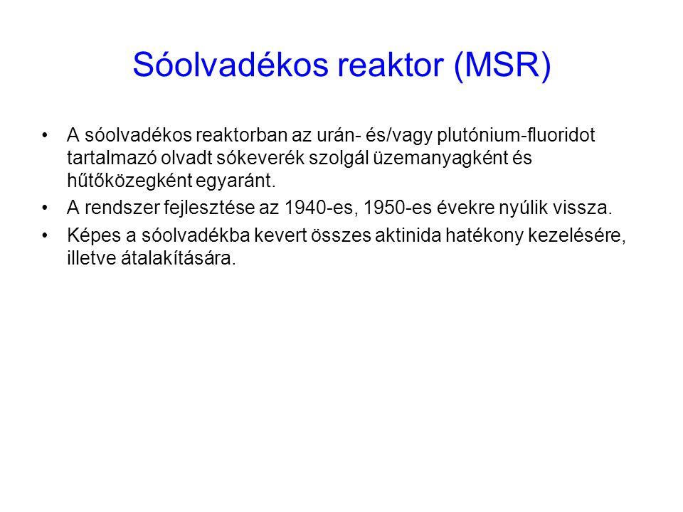 Sóolvadékos reaktor (MSR) A sóolvadékos reaktorban az urán- és/vagy plutónium-fluoridot tartalmazó olvadt sókeverék szolgál üzemanyagként és hűtőközeg