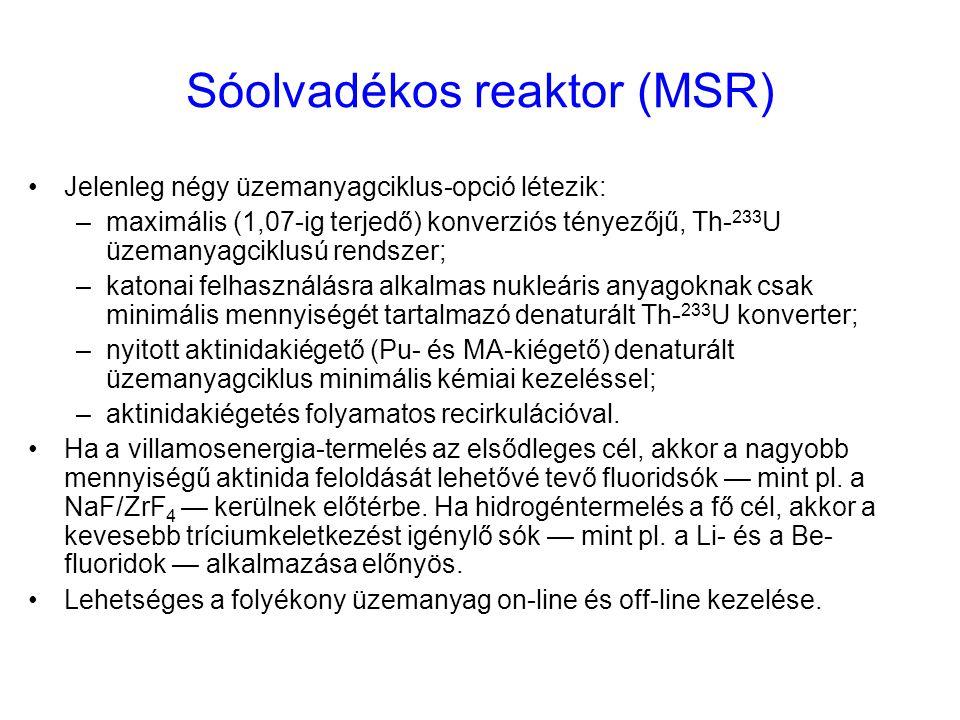 Sóolvadékos reaktor (MSR) Jelenleg négy üzemanyagciklus-opció létezik: –maximális (1,07-ig terjedő) konverziós tényezőjű, Th- 233 U üzemanyagciklusú r