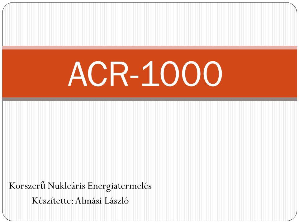 Korszer ű Nukleáris Energiatermelés Készítette: Almási László ACR-1000