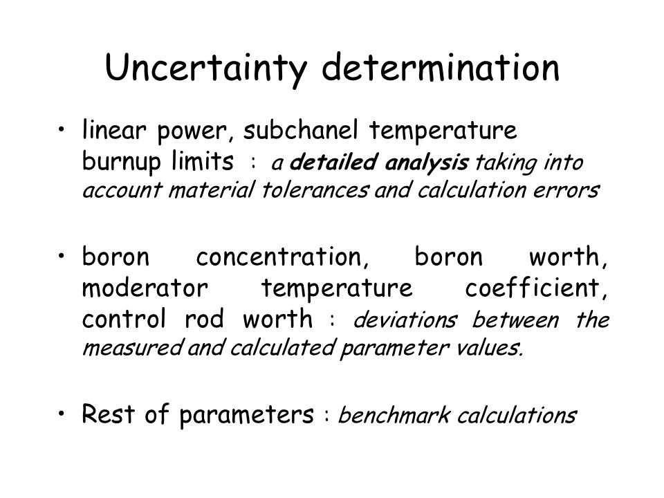Uncertainty determination linear power, subchanel temperature burnup limits : a detailed analysis taking into account material tolerances and calculation errors boron concentration, boron worth, moderator temperature coefficient, control rod worth : deviations between the measured and calculated parameter values.