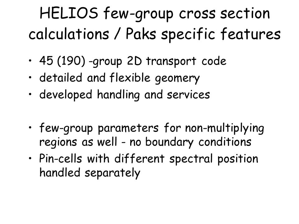 HELIOS few-group cross section calculations / Paks specific features 45 (190) -group 2D transport code detailed and flexible geomery developed handling and services few-group parameters for non-multiplying regions as well - no boundary conditions Pin-cells with different spectral position handled separately