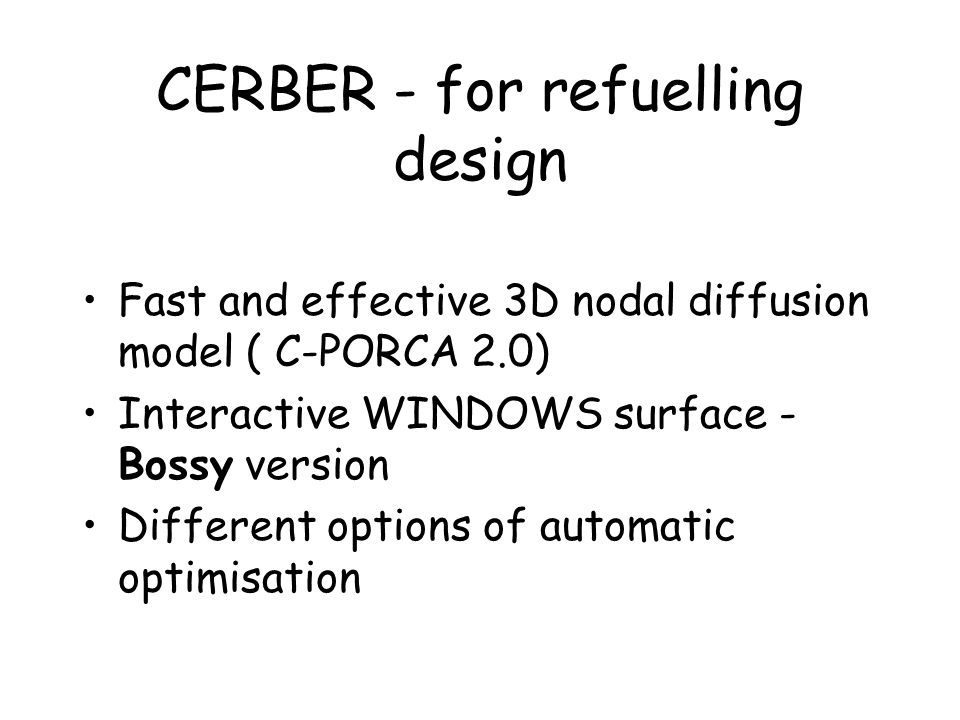 CERBER - for refuelling design Fast and effective 3D nodal diffusion model ( C-PORCA 2.0) Interactive WINDOWS surface - Bossy version Different options of automatic optimisation