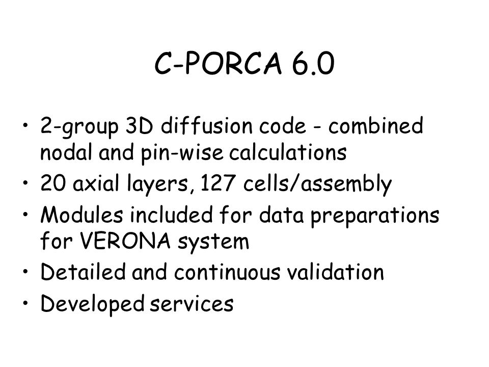 C-PORCA 6.0 2-group 3D diffusion code - combined nodal and pin-wise calculations 20 axial layers, 127 cells/assembly Modules included for data prepara