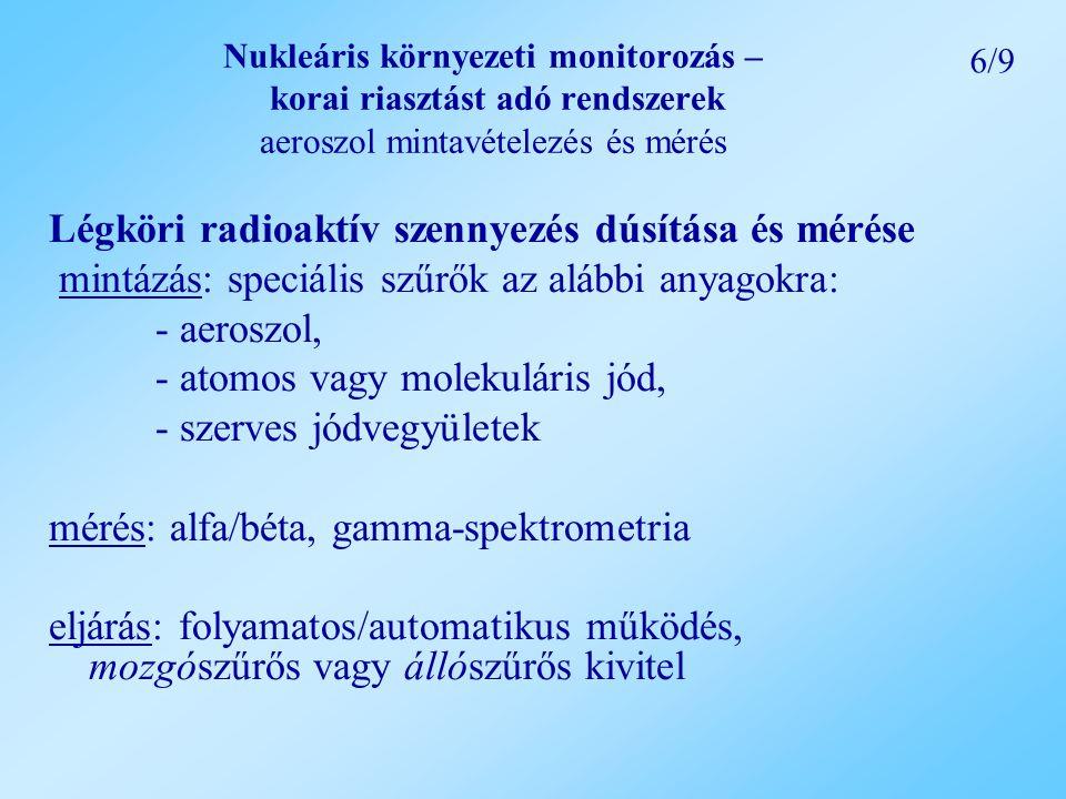 Nukleáris környezeti monitorozás – korai riasztást adó rendszerek aeroszol mintavételezés és mérés Légköri radioaktív szennyezés dúsítása és mérése mintázás: speciális szűrők az alábbi anyagokra: - aeroszol, - atomos vagy molekuláris jód, - szerves jódvegyületek mérés: alfa/béta, gamma-spektrometria eljárás: folyamatos/automatikus működés, mozgószűrős vagy állószűrős kivitel 6/9