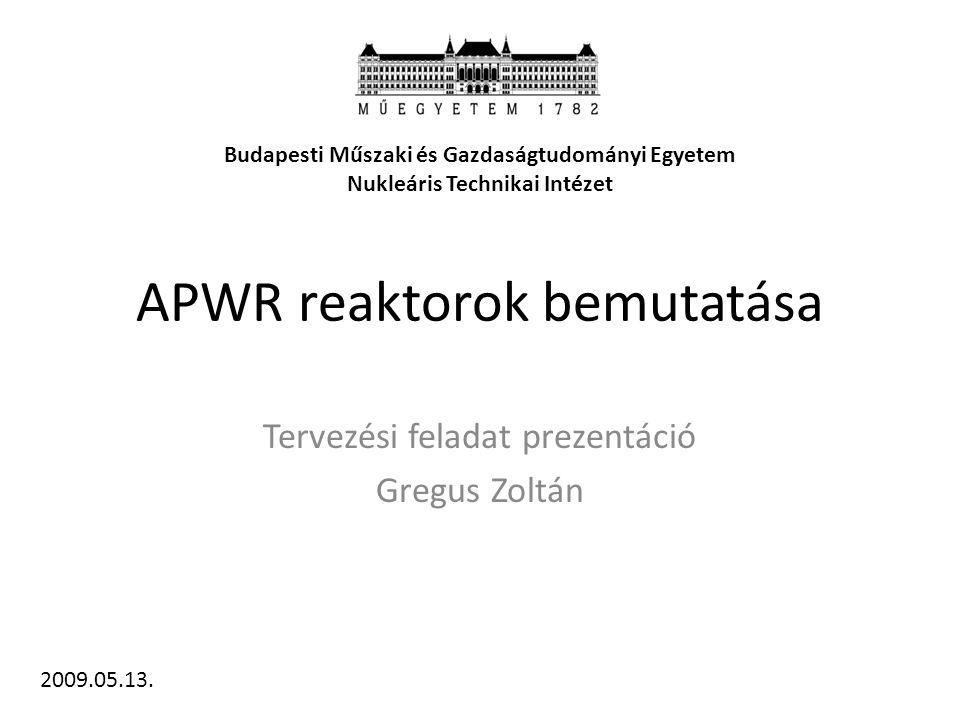 APWR reaktorok bemutatása Tervezési feladat prezentáció Gregus Zoltán Budapesti Műszaki és Gazdaságtudományi Egyetem Nukleáris Technikai Intézet 2009.05.13.