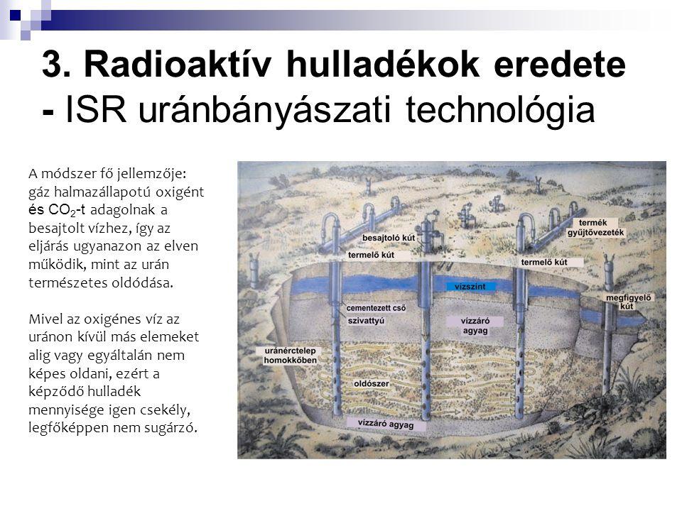 3. Radioaktív hulladékok eredete - ISR uránbányászati technológia A módszer fő jellemzője: gáz halmazállapotú oxigént és CO 2 -t adagolnak a besajtolt