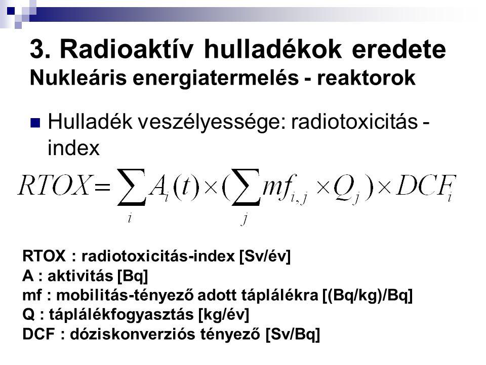 3. Radioaktív hulladékok eredete Nukleáris energiatermelés - reaktorok Hulladék veszélyessége: radiotoxicitás - index RTOX : radiotoxicitás-index [Sv/