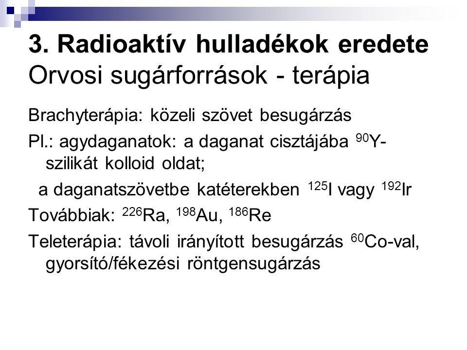 3. Radioaktív hulladékok eredete Orvosi sugárforrások - terápia Brachyterápia: közeli szövet besugárzás Pl.: agydaganatok: a daganat cisztájába 90 Y-