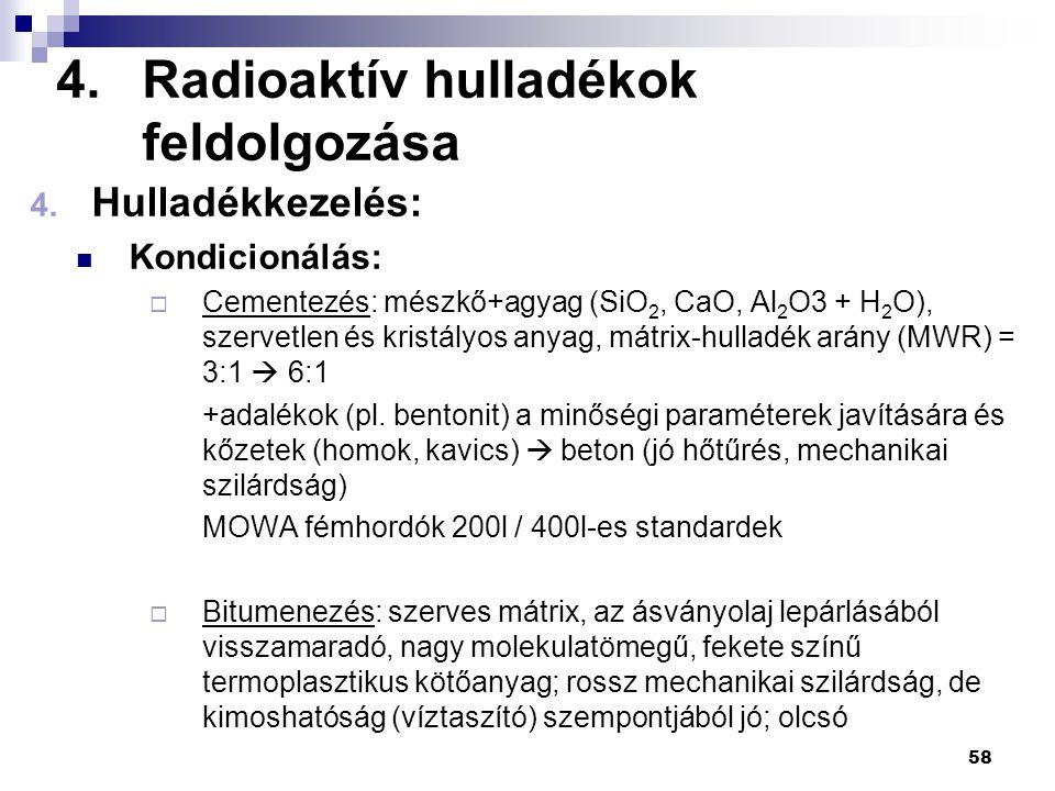 4.Radioaktív hulladékok feldolgozása 4. Hulladékkezelés: Kondicionálás:  Cementezés: mészkő+agyag (SiO 2, CaO, Al 2 O3 + H 2 O), szervetlen és kristá