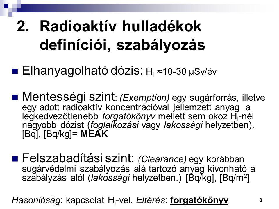"""2.Radioaktív hulladékok definíciói, szabályozás 9 S (HI """"hazard index )= veszélyességi mutató Kategóriák a mentességi szint (MEAK [Bq/kg]) alapján: kis-, közepes- és nagyaktivitású hulladék AK: aktivitás-koncentráció [Bq/kg]  Kis aktivitású hulladék (LLW) 1 < S < 1000  Közepes akt."""