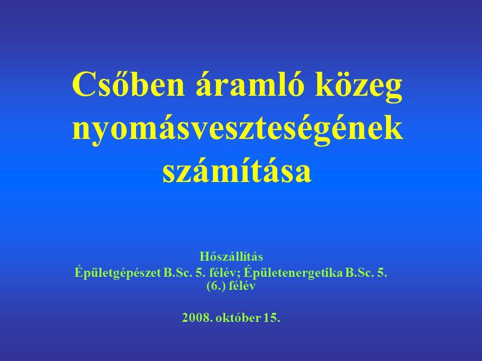 Csőben áramló közeg nyomásveszteségének számítása Hőszállítás Épületgépészet B.Sc. 5. félév; Épületenergetika B.Sc. 5. (6.) félév 2008. október 15.