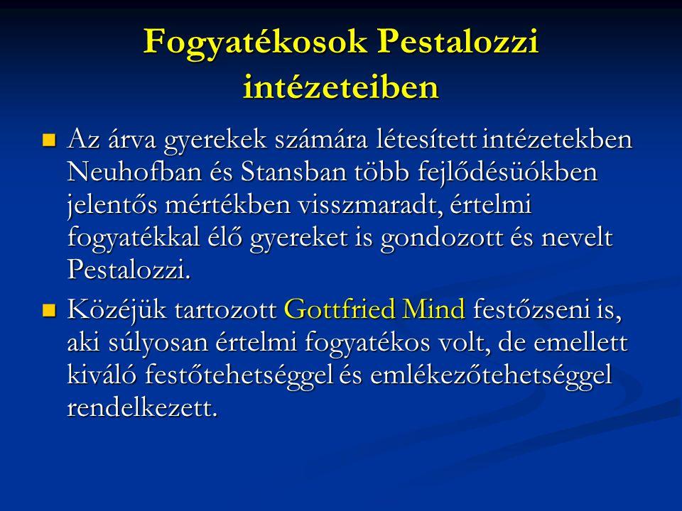 Fogyatékosok Pestalozzi intézeteiben Az árva gyerekek számára létesített intézetekben Neuhofban és Stansban több fejlődésüókben jelentős mértékben visszmaradt, értelmi fogyatékkal élő gyereket is gondozott és nevelt Pestalozzi.