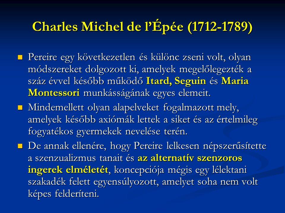 Charles Michel de l'Épée (1712-1789) Pereire egy következetlen és különc zseni volt, olyan módszereket dolgozott ki, amelyek megelőlegezték a száz évvel később működő Itard, Seguin és Maria Montessori munkásságának egyes elemeit.