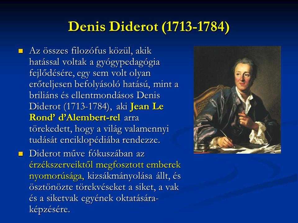 Denis Diderot (1713-1784) Az összes filozófus közül, akik hatással voltak a gyógypedagógia fejlődésére, egy sem volt olyan erőteljesen befolyásoló hatású, mint a briliáns és ellentmondásos Denis Diderot (1713-1784), aki Jean Le Rond' d'Alembert-rel arra törekedett, hogy a világ valamennyi tudását enciklopédiába rendezze.